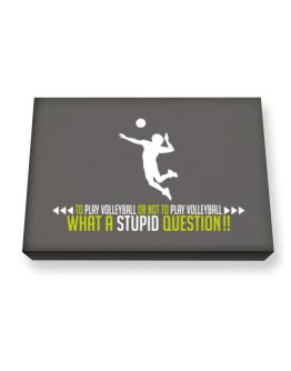 To play Volleyball or not to play Volleyball, what a stupid question!! Canvas square