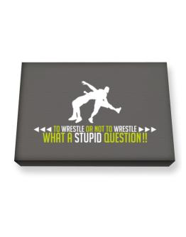 To Wrestle or not to Wrestle, what a stupid question!! Canvas square