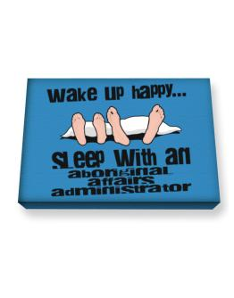 wake up happy .. sleep with a Aboriginal Affairs Administrator Canvas square