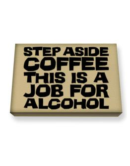 Step Aside Coffee This Is A Job For Alcohol Canvas square