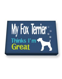 My Fox Terrier , Thinks I Am Great Canvas square