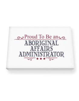 Proud To Be An Aboriginal Affairs Administrator Canvas square