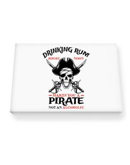 Drinking rum before noon makes you a pirate not an alcoholic Canvas square