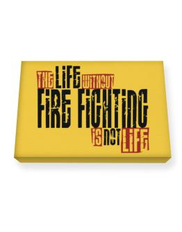 Life Without Fire Fighting Is Not Life Canvas square