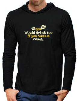 You Would Drink Too, If You Were A Coach Hooded Long Sleeve T-Shirt-Mens
