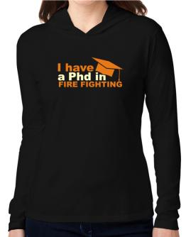 I Have A Phd In Fire Fighting Hooded Long Sleeve T-Shirt Women