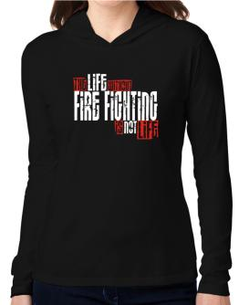 Life Without Fire Fighting Is Not Life Hooded Long Sleeve T-Shirt Women