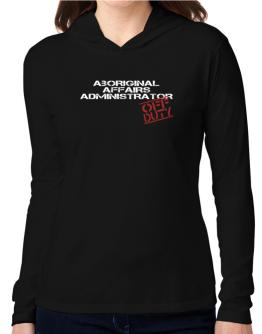 Aboriginal Affairs Administrator - Off Duty Hooded Long Sleeve T-Shirt Women