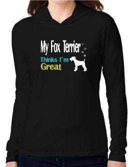 My Fox Terrier , Thinks I Am Great Hooded Long Sleeve T-Shirt Women