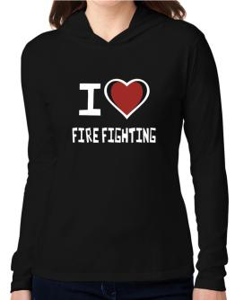 I Love Fire Fighting Hooded Long Sleeve T-Shirt Women