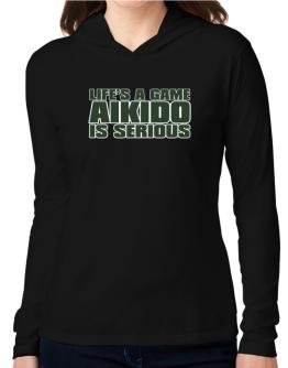 Life Is A Game , Aikido Is Serious !!! Hooded Long Sleeve T-Shirt Women