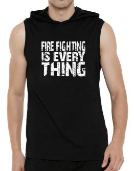 Fire Fighting Is Everything Hooded Sleeveless T-Shirt - Mens