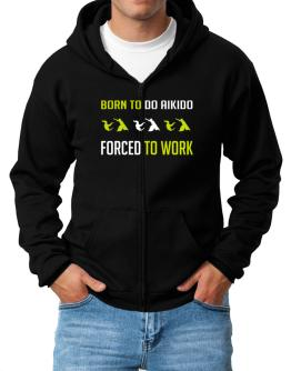 """ BORN TO do Aikido , FORCED TO WORK "" Zip Hoodie - Mens"