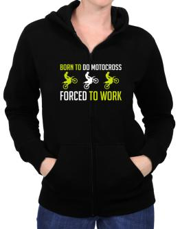 """ BORN TO do Motocross , FORCED TO WORK "" Zip Hoodie - Womens"
