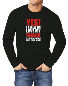 Yes! I Really Do Love My Shark As Much As You Love Your Kids! Long-sleeve T-Shirt