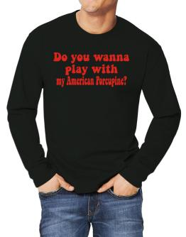 Do You Wanna Play With My American Porcupine? Long-sleeve T-Shirt