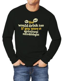 You Would Drink Too, If You Were An Agricultural Microbiologist Long-sleeve T-Shirt