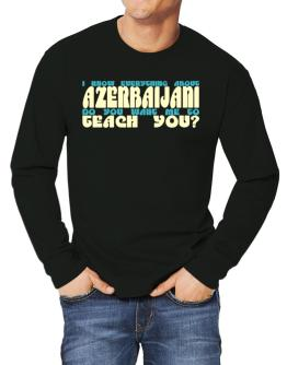 I Know Everything About Azerbaijani? Do You Want Me To Teach You? Long-sleeve T-Shirt