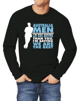 Australia Men I'm Not Saying We're Better Than You. I Am Saying We Are The Best Long-sleeve T-Shirt