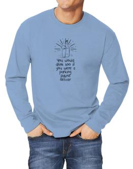 You would drink too if you were a Parking Patrol Officer Long-sleeve T-Shirt