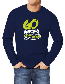Go Amazing Or Go Home Long-sleeve T-Shirt