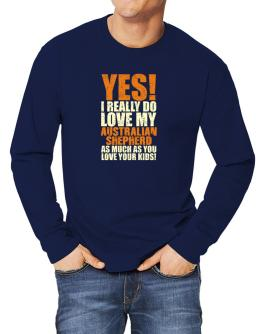 Yes! I Really Do Love My Australian Shepherd Long-sleeve T-Shirt
