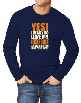 Yes! I Really Do Love My Border Collie Long-sleeve T-Shirt