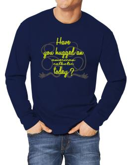 Have You Hugged An American Catholic Today? Long-sleeve T-Shirt