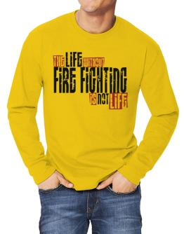 Life Without Fire Fighting Is Not Life Long-sleeve T-Shirt