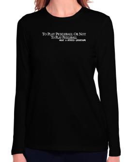 To Play Pickleball Or Not To Play Pickleball, What A Stupid Question Long Sleeve T-Shirt-Womens