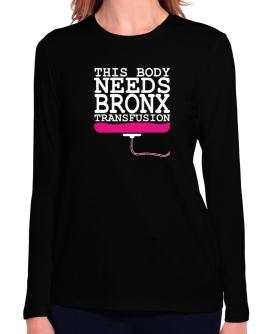 This Body Needs A Bronx Transfusion Long Sleeve T-Shirt-Womens