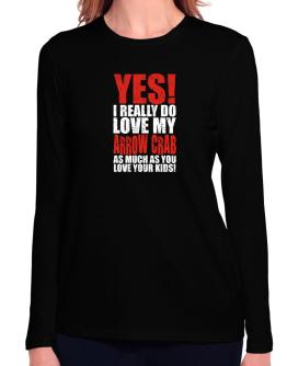 Yes! I Really Do Love My Arrow Crab As Much As You Love Your Kids! Long Sleeve T-Shirt-Womens