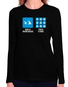 Born To Aikido, Forced To Work Long Sleeve T-Shirt-Womens