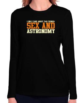 I Only Care About Two Things: Sex And Astronomy Long Sleeve T-Shirt-Womens