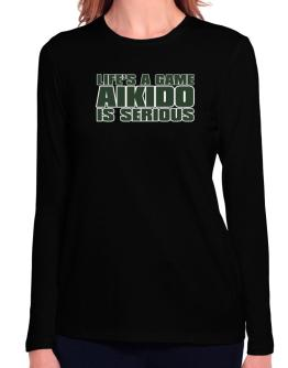 Life Is A Game , Aikido Is Serious !!! Long Sleeve T-Shirt-Womens