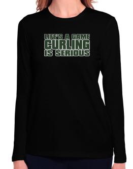 Life Is A Game , Curling Is Serious !!! Long Sleeve T-Shirt-Womens