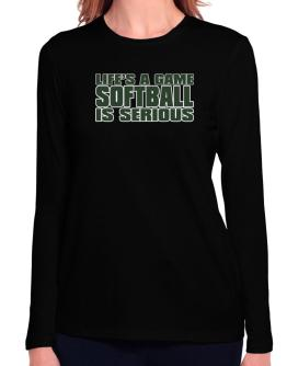 Life Is A Game , Softball Is Serious !!! Long Sleeve T-Shirt-Womens