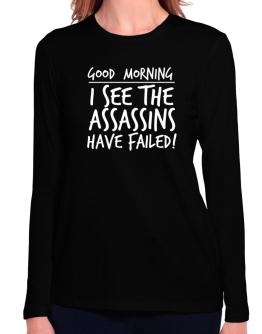 Good Morning I see the assassins have failed! Long Sleeve T-Shirt-Womens
