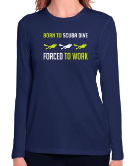 """ BORN TO Scuba Dive , FORCED TO WORK "" Long Sleeve T-Shirt-Womens"