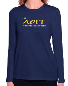 I Am Adit Do You Need Something Else? Long Sleeve T-Shirt-Womens