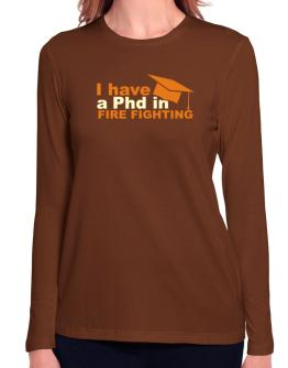 I Have A Phd In Fire Fighting Long Sleeve T-Shirt-Womens