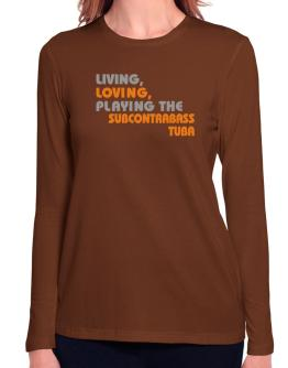 Living Loving Playing The Subcontrabass Tuba Long Sleeve T-Shirt-Womens