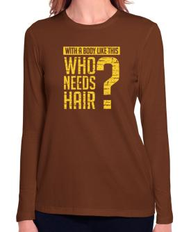 With a body like this, Who needs hair ? Long Sleeve T-Shirt-Womens