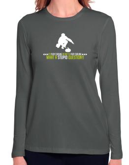 To play Curling or not to play Curling, what a stupid question!! Long Sleeve T-Shirt-Womens