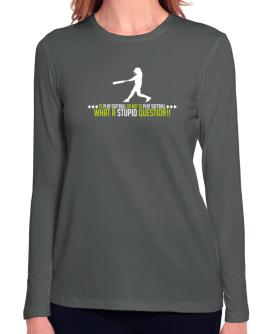 To play Softball or not to play Softball, what a stupid question!! Long Sleeve T-Shirt-Womens