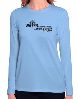 Water Is Almost Gone .. Drink Bronx Long Sleeve T-Shirt-Womens
