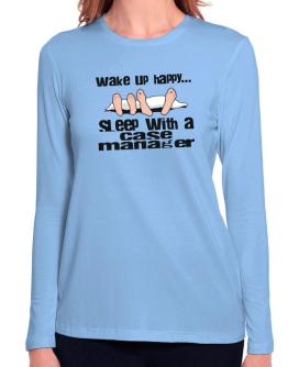 wake up happy .. sleep with a Case Manager Long Sleeve T-Shirt-Womens