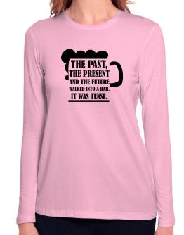 The past, the present, and the future walk into a bar Long Sleeve T-Shirt-Womens