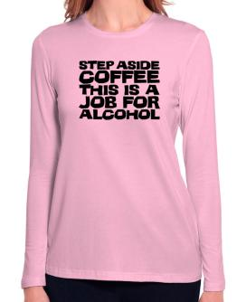 Step Aside Coffee This Is A Job For Alcohol Long Sleeve T-Shirt-Womens