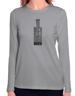 Drinking Too Much Water Is Harmful. Drink Bronx Long Sleeve T-Shirt-Womens